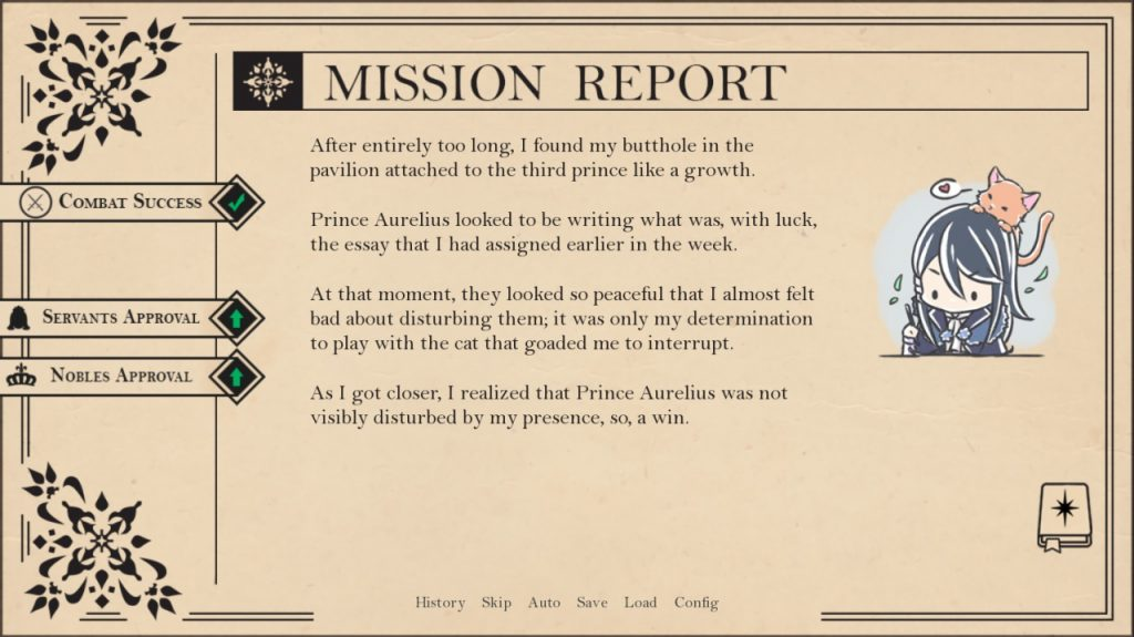 Mission Report After entirely too long, I found my butthole in the pavilion attached to the third prince like a growth. Prince Aurelius looked to be writing what was, with luck, the essay that I had assigned earlier in the week. At that moment, they looked so peaceful that I almost felt bad about disturbing them; it was only my determination to play with the cat that coaded me to interrupt. As I got closer, I realized that prince Aurelius was not visibly disturbed by my presence, so, a win.  Combat Success check Servants Approval up Nobles Approval up