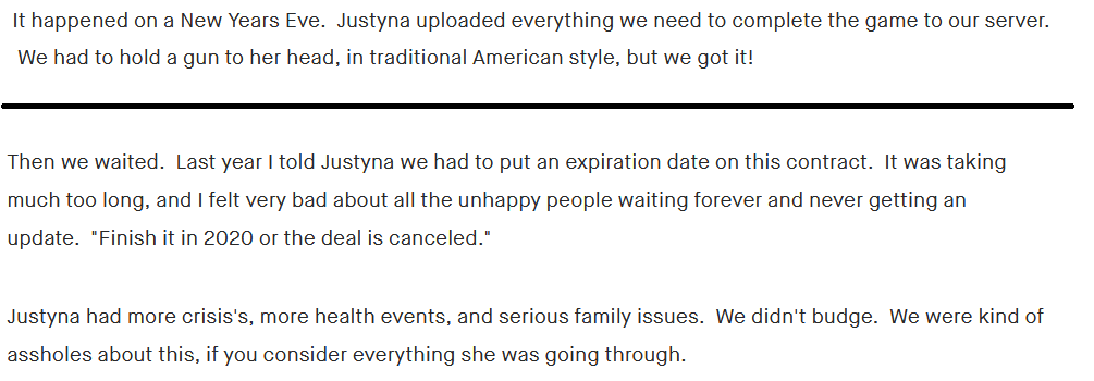 """""""It happened on a New Years Eve.  Justyna uploaded everything we need to complete the game to our server.  We had to hold a gun to her head, in traditional American style, but we got it!"""" """"Then we waited.  Last year I told Justyna we had to put an expiration date on this contract.  It was taking much too long, and I felt very bad about all the unhappy people waiting forever and never getting an update.  """"Finish it in 2020 or the deal is canceled.""""  Justyna had more crisis's, more health events, and serious family issues.  We didn't budge.  We were kind of assholes about this, if you consider everything she was going through. """""""